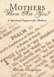 Mothers Where Are You? - A Spiritual Support for Mothers ebook by Elzada Singleton