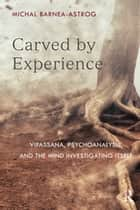 Carved by Experience - Vipassana, Psychoanalysis, and the Mind Investigating Itself ebook by Michal Barnea-Astrog