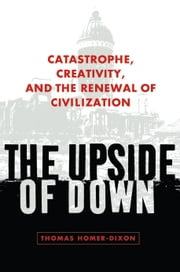The Upside of Down - Catastrophe, Creativity, and the Renewal of Civilization ebook by Thomas Homer-Dixon