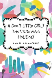 A Dear Little Girl's Thanksgiving Holidays ebook by Amy Ella Blanchard