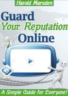 Guard Your Reputation Online ebook by Harold Marsden