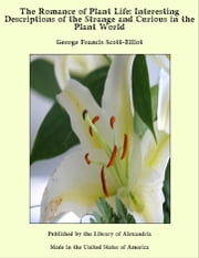 The Romance of Plant Life: Interesting Descriptions of the Strange and Curious in the Plant World ebook by George Francis Scott-Elliot
