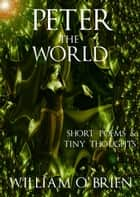 Peter - The World: Short Poems & Tiny Thoughts - Peter: A Darkened Fairytale, #3 ebook by William O'Brien