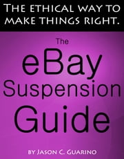 The eBay Suspension Guide: The Ethical Way To Making Things Right ebook by Jason Guarino