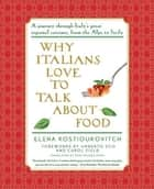 Why Italians Love to Talk About Food - A Journey Through Italy's Great Regional Cuisines, From the alps to Sicily ebook by Elena Kostioukovitch, Anne Milano Appel, Umberto Eco,...