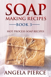 Soap Making Recipes Book 3 - Hot Process Soap Recipes ebook by Angela Pierce