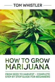 How to Grow Marijuana : From Seed to Harvest - Complete Step by Step Guide for Beginners ebook by Tom Whistler