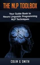 The NLP ToolBox: Your Guide Book to Neuro Linguistic Programming NLP Techniques - NLP, #2 ebook by Colin Smith
