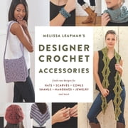 Melissa Leapman's Designer Crochet: Accessories - Fresh new designs for hats, scarves, cowls, shawls, handbags, jewelry, and more ebook by Melissa Leapman