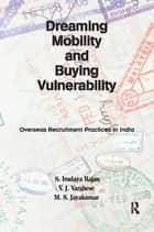 Dreaming Mobility and Buying Vulnerability - Overseas Recruitment Practices in India ebook by S. Irudaya Rajan, V. J. Varghese, M. S. Jayakumar