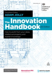 The Innovation Handbook - How to Profit from Your Ideas, Intellectual Property and Market Knowledge ebook by Adam Jolly