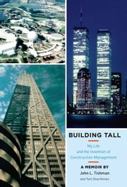Building Tall - My Life and the Invention of Construction Management ebook by John L. Tishman,Tom Shachtman