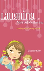Laughing in the Midst of Mothering: Finding Joy in Being a Mom ebook by Linda Ann Crosby