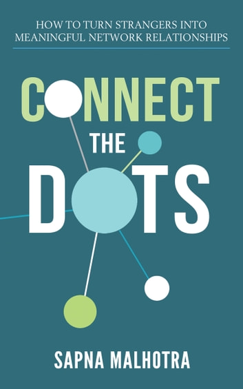 Connect The Dots - Turning Strangers into Meaningful Network Connections ebook by Sapna Malhotra