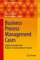 Business Process Management Cases - Digital Innovation and Business Transformation in Practice ebook by Jan vom Brocke, Jan Mendling