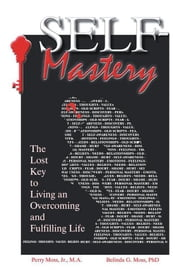 Self-Mastery - The Lost Key to Living an Overcoming and Fulfilling Life ebook by Belinda G. Moss PhD, Perry Moss Jr. M.A.
