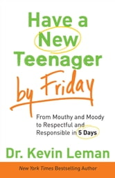 Have a New Teenager by Friday - How to Establish Boundaries, Gain Respect & Turn Problem Behaviors Around in 5 Days ebook by Dr. Kevin Leman