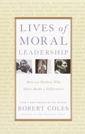 Lives of Moral Leadership - Men and Women Who Have Made a Difference ebook by Robert Coles