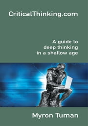 CriticalThinking.Com - A Guide to Deep Thinking in a Shallow Age ebook by Myron Tuman