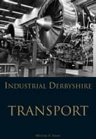 Industrial Derbyshire: Transport ebook by Michael Smith