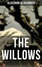 THE WILLOWS - A Supernatural Mystery from one of the most prolific writers of ghost stories also known for The Willows, The Wendigo, The Human Chord, John Silence & The Empty House ebook by Algernon Blackwood