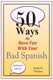 Fifty Ways to Have Fun With Your Bad Spanish ebook by Judy Schulten