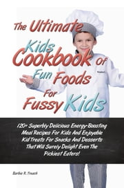 The Ultimate Kids Cookbook Of Fun Foods For Fussy Kids - 120+ Superbly Delicious Energy-Boosting Meal Recipes For Kids And Enjoyable Kid Treats For Snacks And Desserts That Will Surely Delight Even The Pickiest Eaters! ebook by Barbie R. Treach
