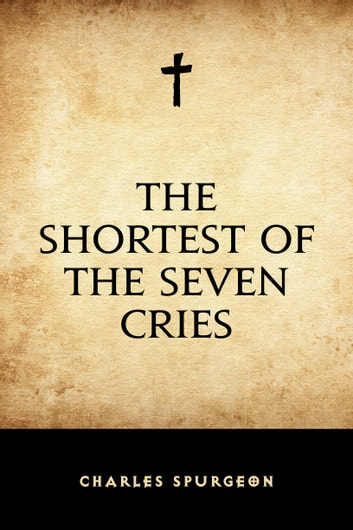 The Shortest of the Seven Cries ebook by Charles Spurgeon