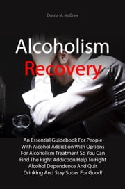 Alcoholism Recovery - An Essential Guidebook For People With Alcohol Addiction With Options For Alcoholism Treatment So You Can Find The Right Addiction Help To Fight Alcohol Dependence And Quit Drinking And Stay Sober For Good! ebook by Donna M. McGraw
