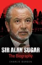 Sir Alan Sugar - The Biography ebook by Charlie Burden