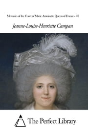 Memoirs of the Court of Marie Antoinette Queen of France - III ebook by Jeanne-Louise-Henriette Campan