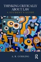 Thinking Critically About Law - A Student's Guide ebook by A. R. Codling