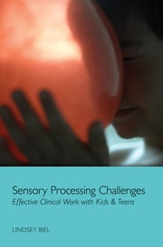 Sensory Processing Challenges: Effective Clinical Work with Kids & Teens ebook by Lindsey Biel