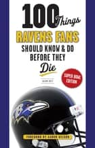100 Things Ravens Fans Should Know & Do Before They Die ebook by Jason Butt, Aaron Wilson