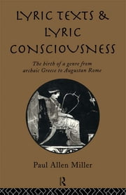 Lyric Texts and Lyric Consciousness - The Birth of a Genre from Archaic Greece to Augustan Rome ebook by Paul Allen Miller