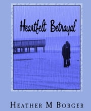 Heartfelt Betrayal - Book 3 in a series of secrets, deception, and betrayal ebook by Heather M. Borger