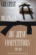 Greatest Brazilian Jiu-Jitsu Competitors: Top 100 ebook by alex trostanetskiy
