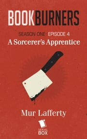 Booksburners: A Sorcercer's Apprentice - (Episode 4) ebook by Mur Lafferty,Max Gladstone,Brian Francis Slattery, and Margaret Dunlap