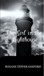 The Girl in the Lighthouse (Arrington Saga, book 1) ebook by Roxane Tepfer Sanford