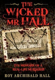 The Wicked Mr Hall - The Memoirs of a Real-Life Murderer ebook by Roy Archibald  Hall