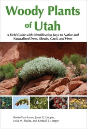 Woody Plants of Utah - A Field Guide with Identification Keys to Native and Naturalized Trees, Shrubs, Cacti, and Vines ebook by Renée Van Buren,Janet   G. Cooper,Leila   M. Shultz,Kimball   T. Harper