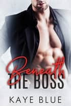 Beneath the Boss ebook by Kaye Blue