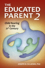 The Educated Parent 2: Child Rearing in the 21st Century ebook by Joseph D. Sclafani Ph.D.
