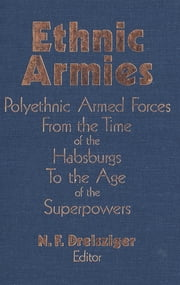 Ethnic Armies - Polyethnic Armed Forces from the Time of the Habsburgs to the Age of the Superpowers ebook by N.F. Dreisziger
