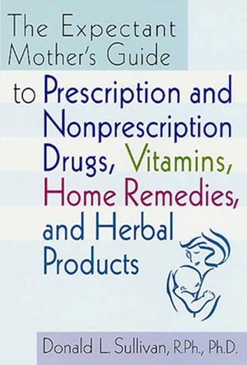 The Expectant Mother's Guide - to Prescription and Nonprescription Drugs, Vitamins, Home Remedies, and Herbal Products ebook by Donald L. Sullivan
