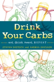 Drink Your Carbs - eat. drink. sweat. REPEAT ebook by Steven Deutsch,Andrea Seebaum