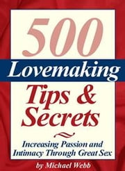 500 Lovemaking Tips and Secrets: Increasing Passion and Intimacy Through Great Sex ebook by Webb, Michael