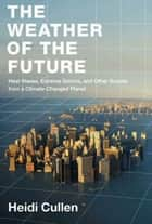 The Weather of the Future - Heat Waves, Extreme Storms, and Other Scenes from a Climate-Changed Planet eBook by Heidi Cullen