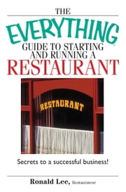 The Everything Guide To Starting And Running A Restaurant - Secrets to a Successful Business! ebook by Ronald Lee Restaurateur,Ronald Lee