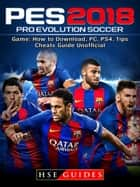Pro Evolution Soccer 2018 Game: How to Download, PC, PS4, Tips, Cheats Guide Unofficial ebook by HSE Guides